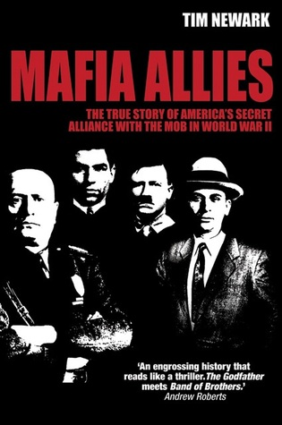 Mafia Allies: The True Story of Americas Secret Alliance with the Mob in World War II Tim Newark