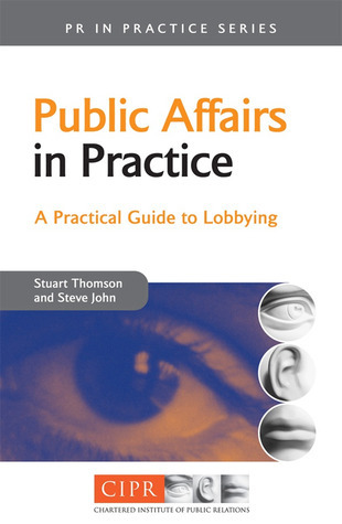 Public Affairs in Practice: A Practical Guide to Lobbying (PR in Practice): A Practical Guide to Lobbying  by  Stuart Thomson