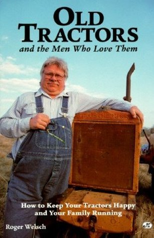 Old Tractors and the Men Who Love Them: How to Keep Your Tractors Happy and Your Family Running  by  Roger Welsch