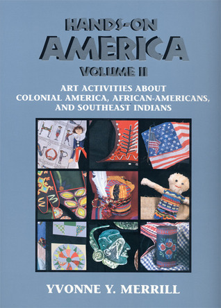 Hands-On America Volume II: Art Activities About Colonial America, African-Americans, and Southeast Indians  by  Yvonne Y. Merrill