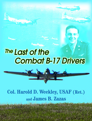 The Last of Combat B-17 Drivers  by  Harold D Weekley