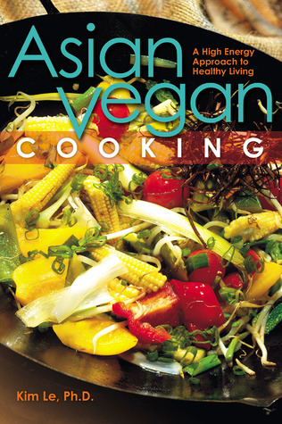 Asian Vegan Cooking: A High-Energy Approach to Healthy Living Kim Le