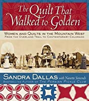 The Quilt That Walked to Golden: Women and Quilts in the Mountain West--From the Overland Trail to Contemporary Colorado