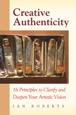 Creative Authenticity: 16 Principles to Clarify and Deepen Your Artistic Vision Ian    Roberts
