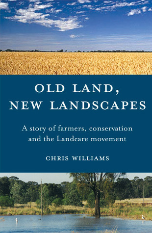 Old Land, New Landscapes: A Story of Farmers, Conservation, and the Landcare Movement  by  Chris Williams