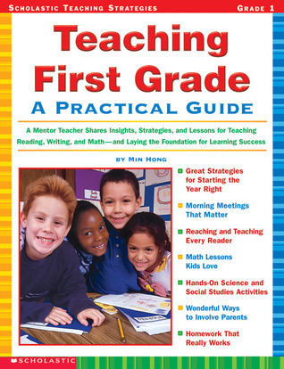 Teaching First Grade: A Mentor Teacher Shares Insights, Strategies, and Lessons for Teaching Reading, Writing and Math—and Laying the Foundation for Learning Success Min Hong