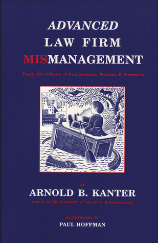 Advanced Law Firm Mismanagement: From the Offices of Fairweather, Winters & Sommers Arnold B. Kanter