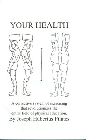 Your Health: A Corrective System of Exercising that Revolutionizes the Entire Field of Physical Education  by  Joseph H. Pilates