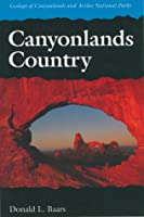 Canyonlands Country: Geology of Canyonlands & Arches National Parks Donald L. Baars