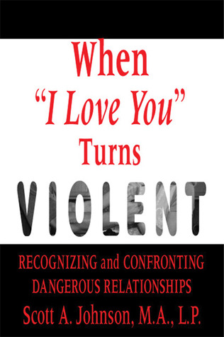 When I Love You Turns Violent: Recognizing and Confronting Dangerous Relationships Scott A.  Johnson