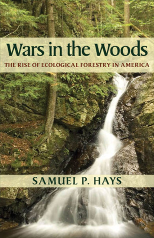 Wars in the Woods: The Rise of Ecological Forestry in America Samuel P. Hays