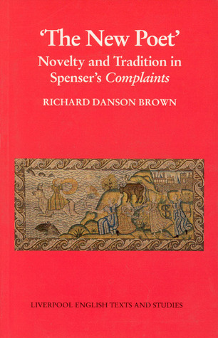 New Poet, The:: Novelty and Tradition in Spenser�s Complaints Richard Danson Brown
