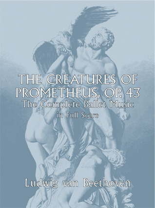 The Creatures of Prometheus, Op. 43: The Complete Ballet Music in Full Score Ludwig van Beethoven