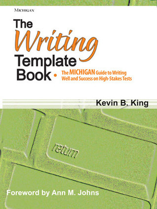 The Writing Template Book: The MICHIGAN Guide to Writing Well and Success on High-Stakes Tests  by  Kevin B. King