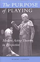 The Purpose of Playing: Modern Acting Theories in Perspective Robert Gordon