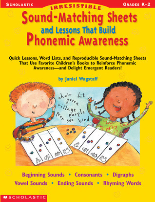 Irresistible Sound-Matching Sheets and Lessons That Build Phonemic Awareness: Quick Lessons, Word Lists, and Reproducible Sound-Matching Sheets That Use Favorite Children's Books to Reinforce Phonemic Awareness—and Delight Emergent Readers! Janiel Wagstaff