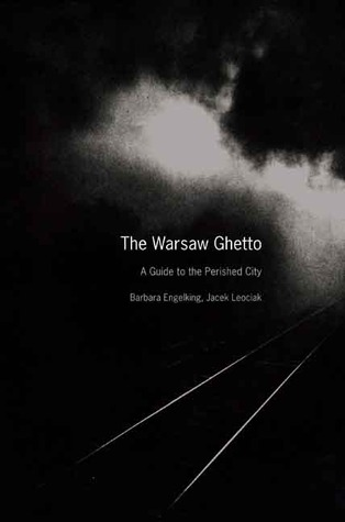 The Warsaw Ghetto: A Guide to the Perished City Barbara Engelking