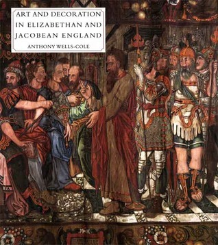 Art and Decoration in Elizabethan and Jacobean England: The Influence of Continental Prints, 1558-1625 Anthony Wells-Cole