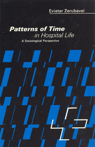 Patterns of Time in Hospital Life: A Sociological Perspective  by  Eviatar Zerubavel
