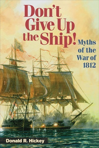 Dont Give Up the Ship!: Myths Of The War Of 1812 Donald R. Hickey