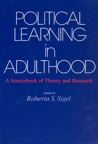 Political Learning in Adulthood: A Sourcebook of Theory and Research  by  Roberta S. Sigel