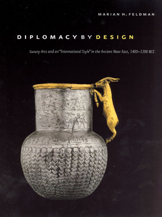 Diplomacy Design: Luxury Arts and an International Style in the Ancient Near East, 1400-1200 BCE by Marian H. Feldman