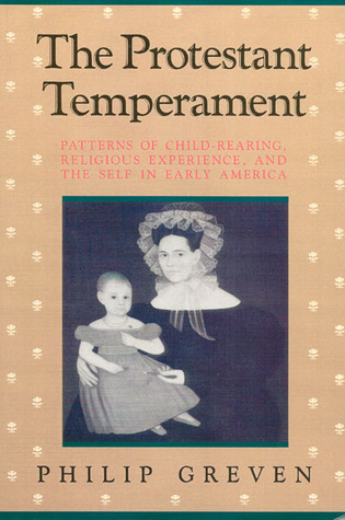 The Protestant Temperament: Patterns of Child-Rearing, Religious Experience, and the Self in Early America  by  Philip Greven