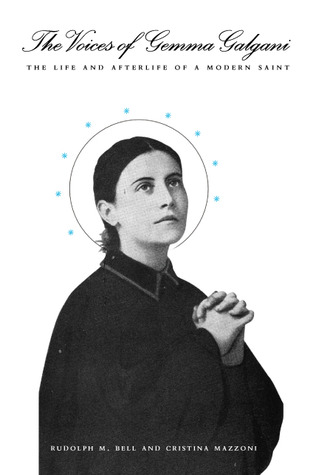 The Voices of Gemma Galgani: The Life and Afterlife of a Modern Saint  by  Rudolph M. Bell
