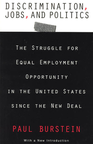 Discrimination, Jobs, and Politics: The Struggle for Equal Employment Opportunity in the United States since the New Deal Paul Burstein