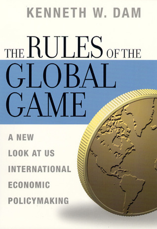 The Rules of the Global Game: A New Look at US International Economic Policymaking Kenneth W. Dam