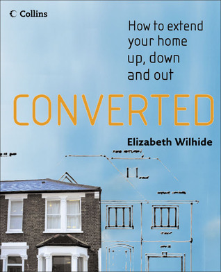 Converted: How to Extend Your Home Up, Down and Out  by  Elizabeth Wilhide