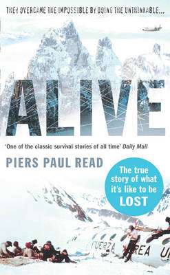 Alive: Sixteen Men, Seventy-two Days, and Insurmountable Odds--the Classic Adventure of Survival in the Andes Piers Paul Read