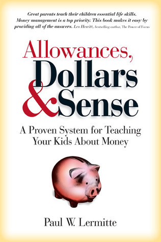 Allowances, Dollars and Sense: A Proven System for Teaching Your Kids About Money Paul W. Lermitte