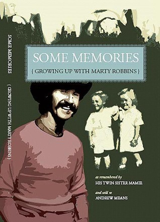 SOME MEMORIES: Growing Up with Marty Robbins - As remembered  by  his twin sister, Mamie by Andrew Means