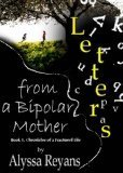 Letters From A Bipolar Mother  by  Alyssa Reyans