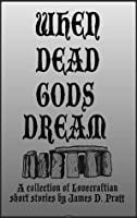 When Dead Gods Dream: A Collection of Lovecraftian Short Stories