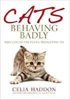 Cats Behaving Badly: Why Cats Do the Funny Things They Do