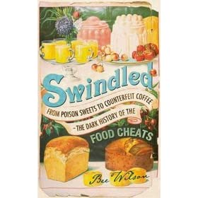 Swindled: From Poison Sweets to Counterfeit Coffee—The Dark History of the Food Cheats - Bee Wilson