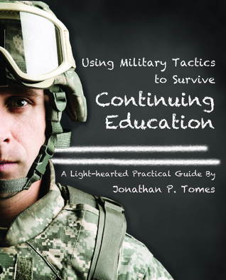 Using Military Tactics to Survive Continuing Education Jonathan P. Tomes