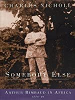 Somebody Else: Arthur Rimbaud in Africa, 1880-91
