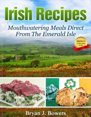 Irish Recipes: Mouthwatering Meals Direct From The Emerald Isle  by  Bryan J. Bowers
