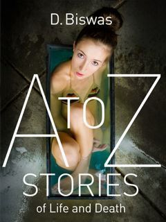 A to Z Stories of Life and Death  by  D. Biswas