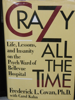 Crazy All the Time: Life, Lessons, and Insanity on the Psych Ward of Bellevue Hospital  by  Frederick L. Covan