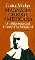 Magnalia Christi Americana: Or, the Ecclesiastical History of New England