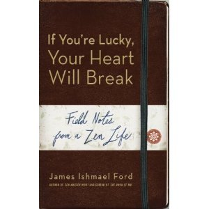 If Youre Lucky, Your Heart Will Break: Field Notes from a Zen Life  by  James Ishmael Ford