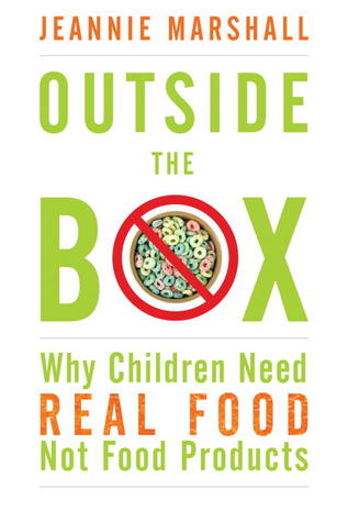 Outside the Box: Why Our Children Need Real Food, Not Food Products Jeannie Marshall
