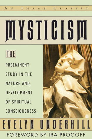 Mysticism: The Preeminent Study in the Nature and Development of Spiritual Consciousness Evelyn Underhill