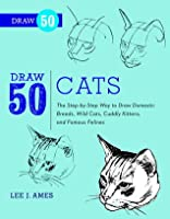 Draw 50 Cats: The Step-by-Step Way to Draw Domestic Breeds, Wild Cats, Cuddly Kittens, and Famous Felines