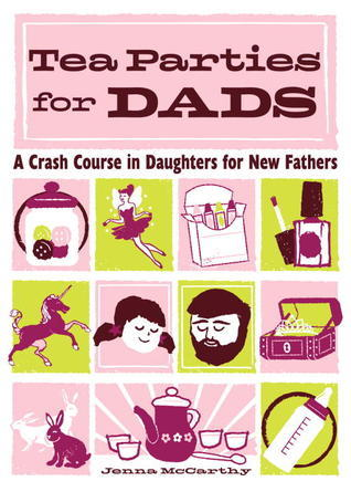 Tea Parties for Dads: A Crash Course in Daughters for New Fathers  by  Jenna McCarthy