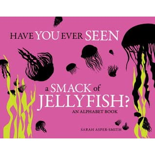 Have You Ever Seen a Smack of Jellyfish?: An Alphabet Book - Sarah Asper-Smith